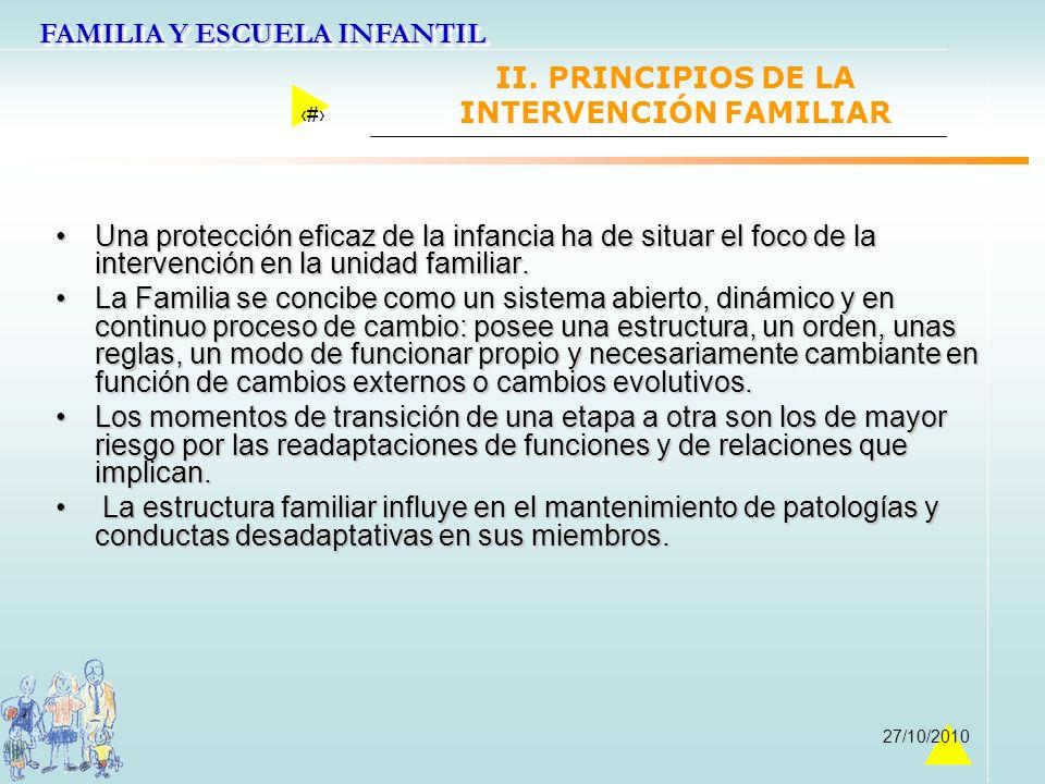 FAMILIA Y ESCUELA INFANTIL 16 27/10/2010 II. PRINCIPIOS DE LA INTERVENCIÓN FAMILIAR Una protección eficaz de la infancia ha de situar el foco de la in