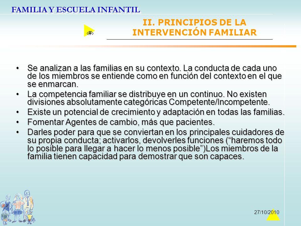 FAMILIA Y ESCUELA INFANTIL 17 27/10/2010 II. PRINCIPIOS DE LA INTERVENCIÓN FAMILIAR Se analizan a las familias en su contexto. La conducta de cada uno