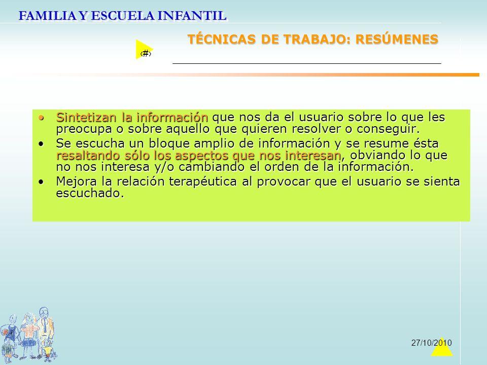 FAMILIA Y ESCUELA INFANTIL 27 27/10/2010 TÉCNICAS DE TRABAJO: RESÚMENES Sintetizan la información que nos da el usuario sobre lo que les preocupa o so