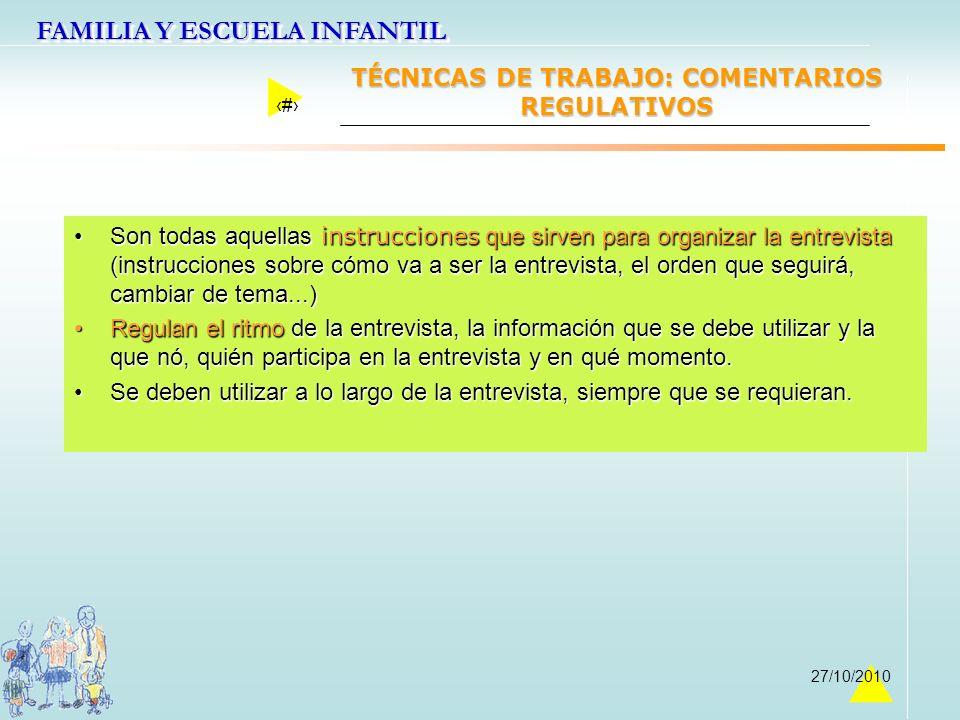 FAMILIA Y ESCUELA INFANTIL 28 27/10/2010 TÉCNICAS DE TRABAJO: COMENTARIOS REGULATIVOS Son todas aquellas instrucciones que sirven para organizar la en