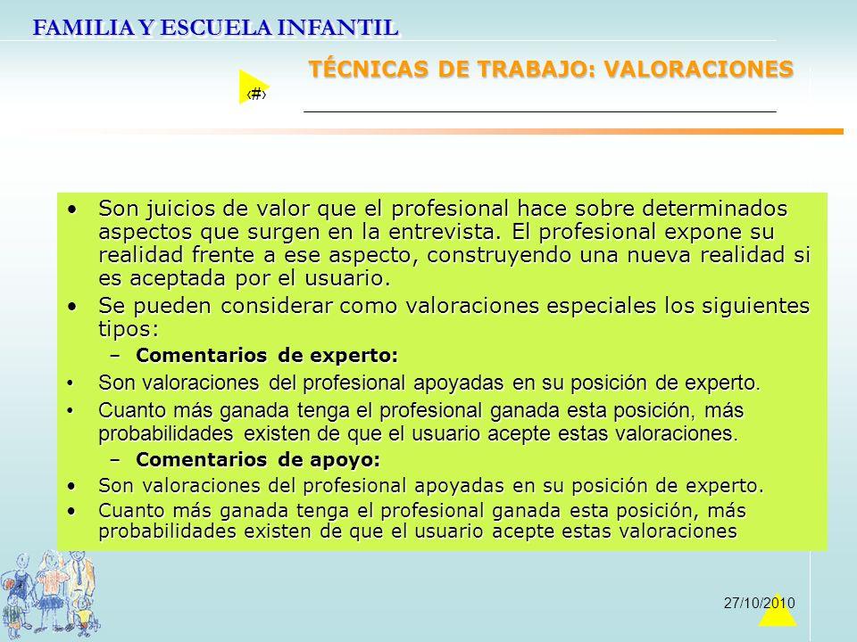FAMILIA Y ESCUELA INFANTIL 29 27/10/2010 TÉCNICAS DE TRABAJO: VALORACIONES Son juicios de valor que el profesional hace sobre determinados aspectos qu