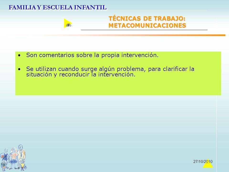 FAMILIA Y ESCUELA INFANTIL 31 27/10/2010 TÉCNICAS DE TRABAJO: METACOMUNICACIONES Son comentarios sobre la propia intervención.Son comentarios sobre la