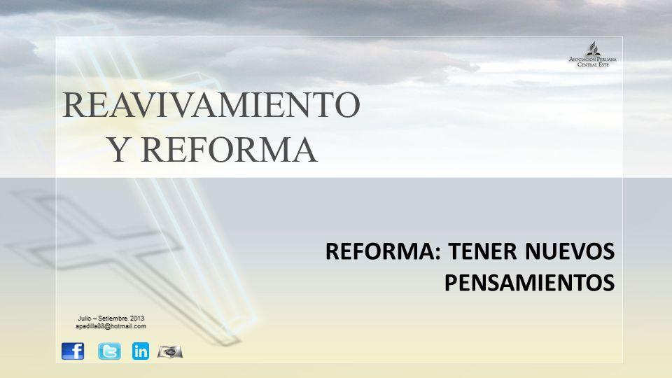 REAVIVAMIENTO Y REFORMA REFORMA: TENER NUEVOS PENSAMIENTOS Julio – Setiembre 2013 apadilla88@hotmail.com