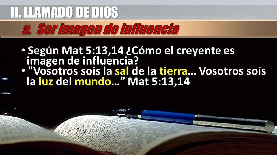 II. LLAMADO DE DIOS Según Mat 5:13,14 ¿Cómo el creyente es imagen de influencia?