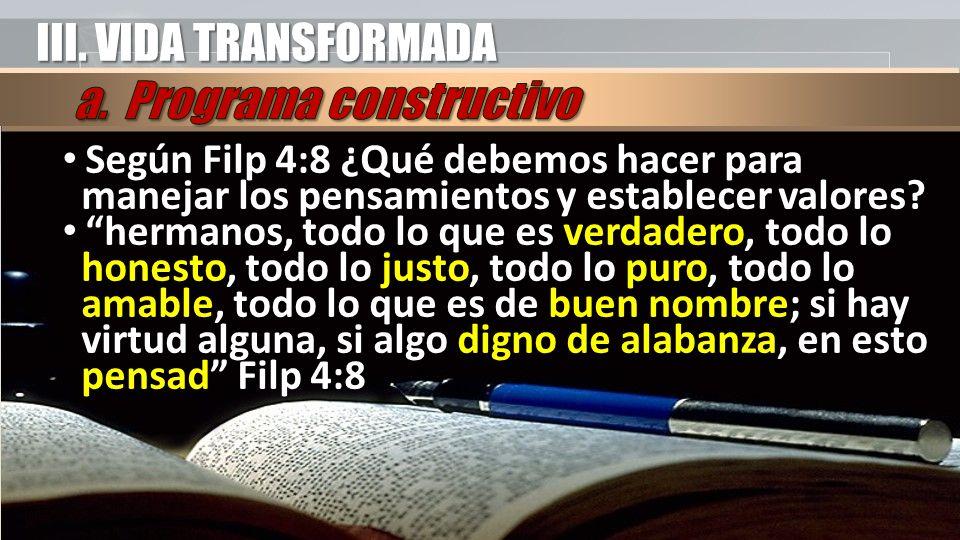III. VIDA TRANSFORMADA Según Filp 4:8 ¿Qué debemos hacer para manejar los pensamientos y establecer valores? Según Filp 4:8 ¿Qué debemos hacer para ma
