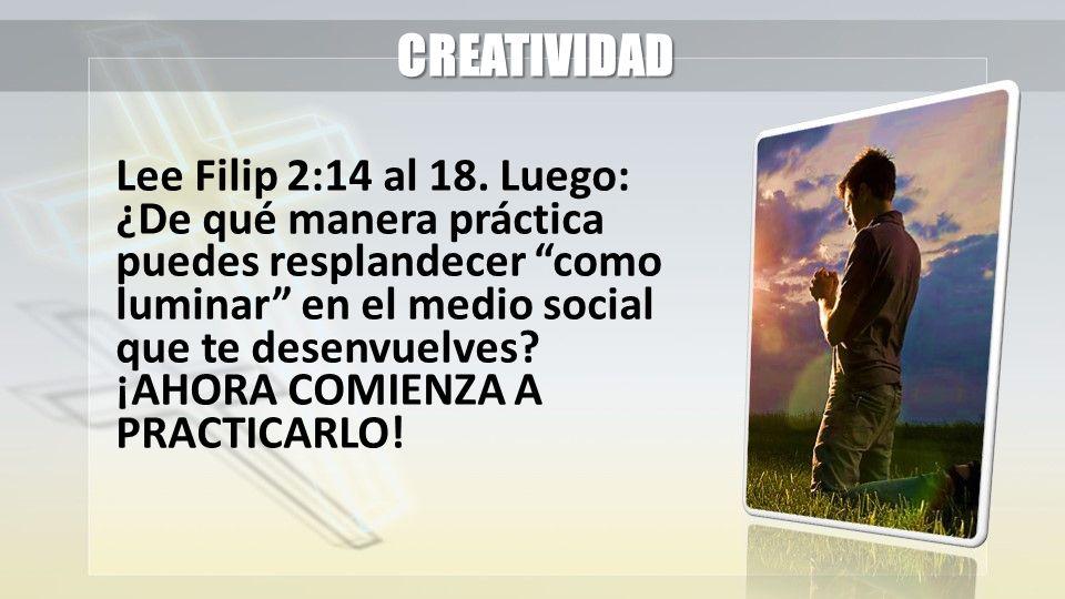 CREATIVIDAD Lee Filip 2:14 al 18. Luego: ¿De qué manera práctica puedes resplandecer como luminar en el medio social que te desenvuelves? ¡AHORA COMIE