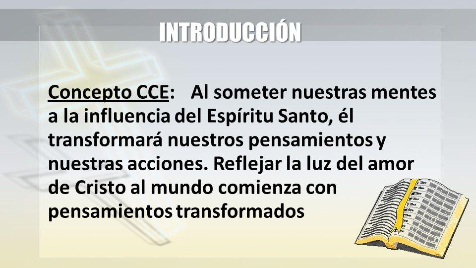 INTRODUCCIÓN Concepto CCE:Al someter nuestras mentes a la influencia del Espíritu Santo, él transformará nuestros pensamientos y nuestras acciones. Re