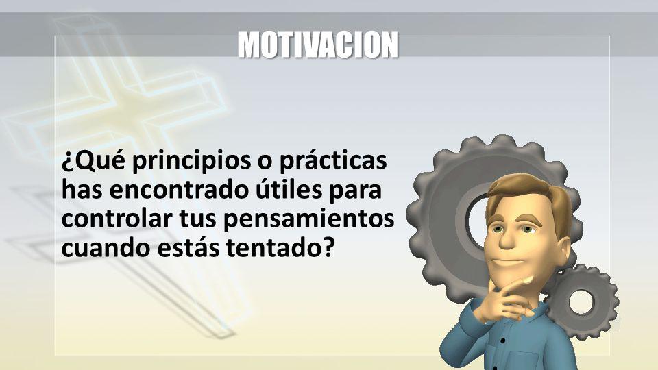 MOTIVACION ¿Qué principios o prácticas has encontrado útiles para controlar tus pensamientos cuando estás tentado?
