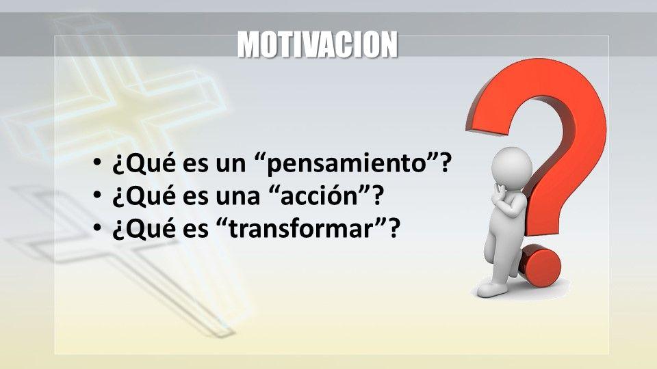 ¿Qué es un pensamiento? ¿Qué es una acción? ¿Qué es transformar? MOTIVACION