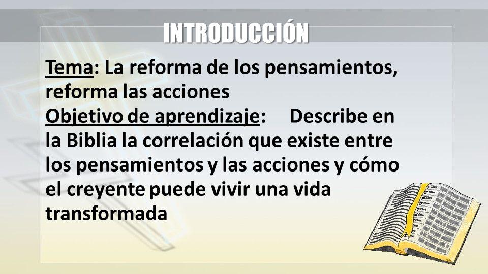 INTRODUCCIÓN Tema: La reforma de los pensamientos, reforma las acciones Objetivo de aprendizaje:Describe en la Biblia la correlación que existe entre