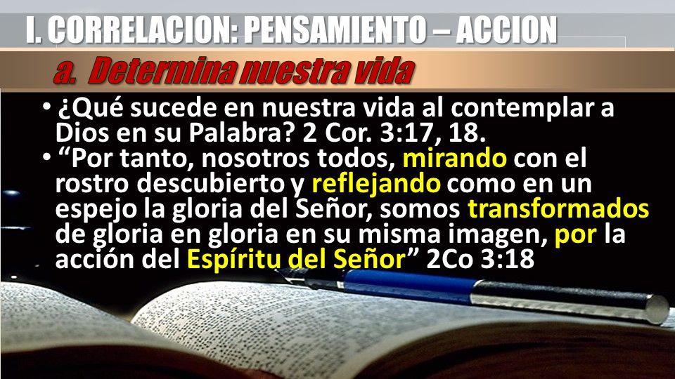 I. CORRELACION: PENSAMIENTO – ACCION ¿Qué sucede en nuestra vida al contemplar a Dios en su Palabra? 2 Cor. 3:17, 18. ¿Qué sucede en nuestra vida al c