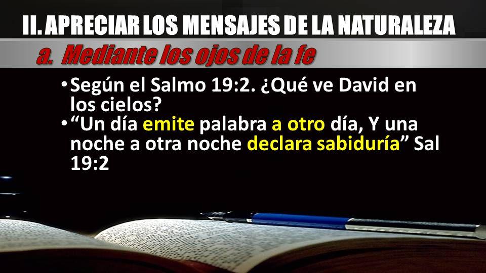 Según el Salmo 19:2. ¿Qué ve David en los cielos? Un día emite palabra a otro día, Y una noche a otra noche declara sabiduría Sal 19:2 II. APRECIAR LO