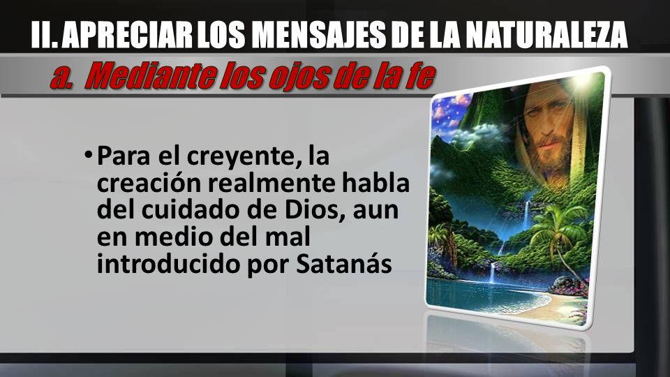 Para el creyente, la creación realmente habla del cuidado de Dios, aun en medio del mal introducido por Satanás II. APRECIAR LOS MENSAJES DE LA NATURA