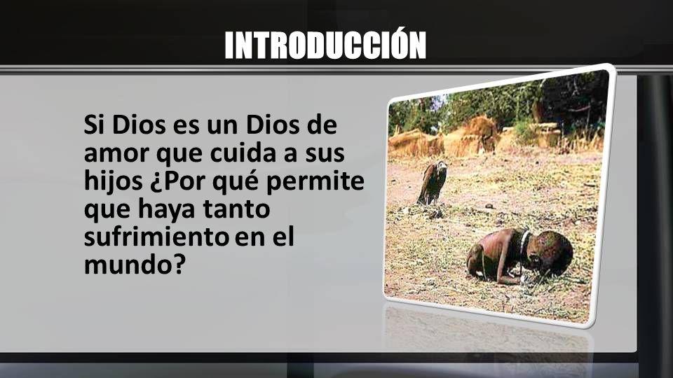 INTRODUCCIÓN Si Dios es un Dios de amor que cuida a sus hijos ¿Por qué permite que haya tanto sufrimiento en el mundo?