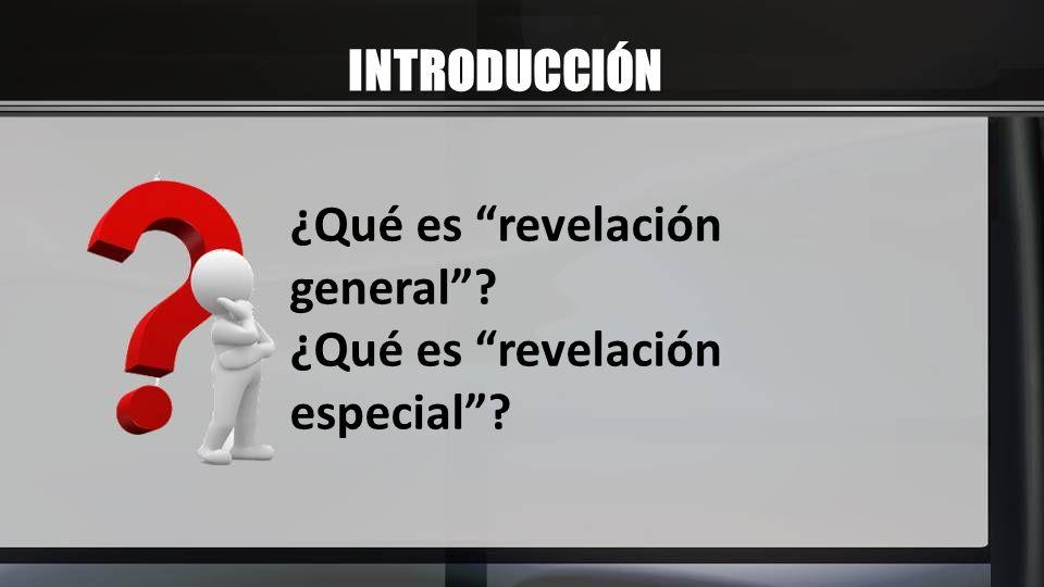 INTRODUCCIÓN ¿Qué es revelación general? ¿Qué es revelación especial?