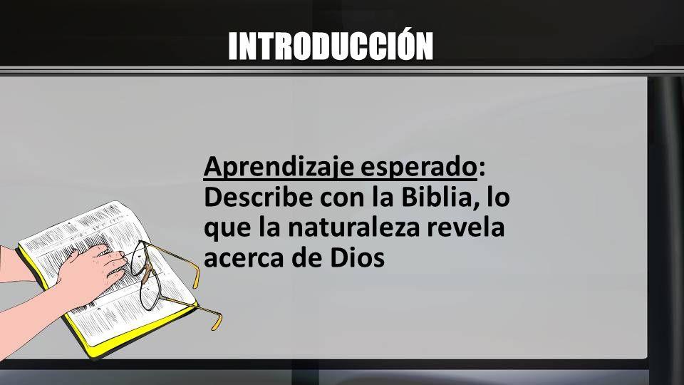 INTRODUCCIÓN Aprendizaje esperado: Describe con la Biblia, lo que la naturaleza revela acerca de Dios