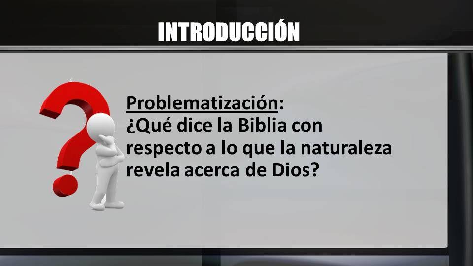 INTRODUCCIÓN Problematización: ¿Qué dice la Biblia con respecto a lo que la naturaleza revela acerca de Dios?