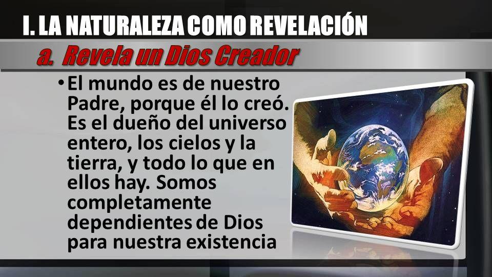 El mundo es de nuestro Padre, porque él lo creó. Es el dueño del universo entero, los cielos y la tierra, y todo lo que en ellos hay. Somos completame