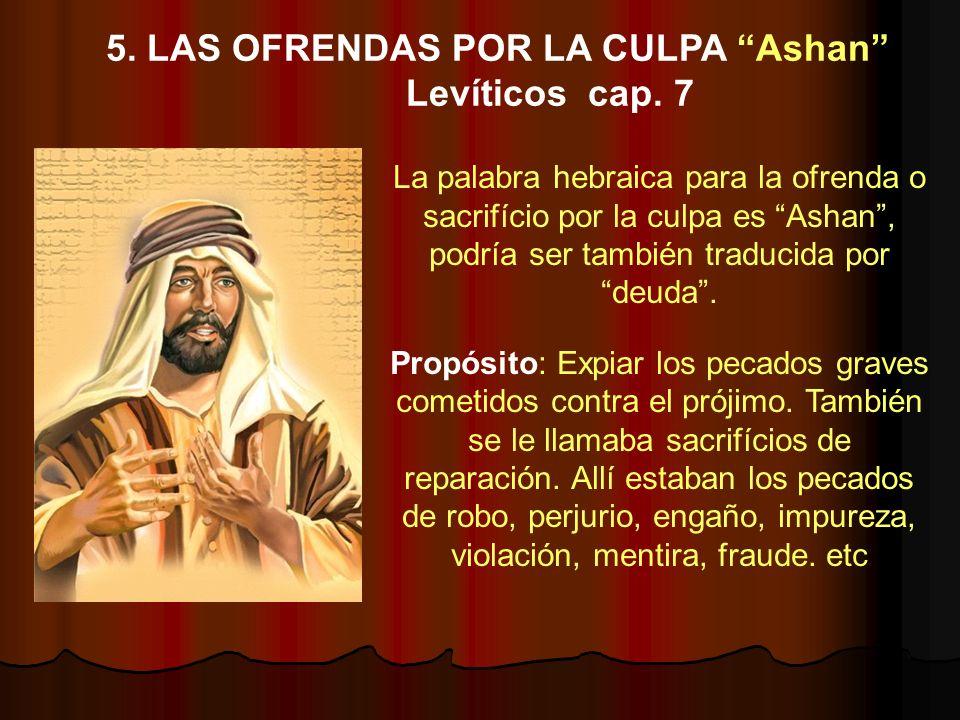 La palabra hebraica para la ofrenda o sacrifício por la culpa es Ashan, podría ser también traducida por deuda. Propósito: Expiar los pecados graves c
