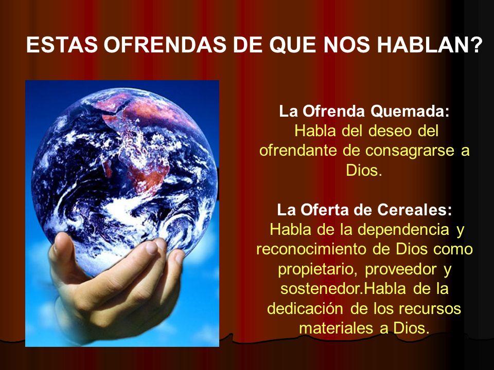 La Ofrenda Quemada: Habla del deseo del ofrendante de consagrarse a Dios. La Oferta de Cereales: Habla de la dependencia y reconocimiento de Dios como