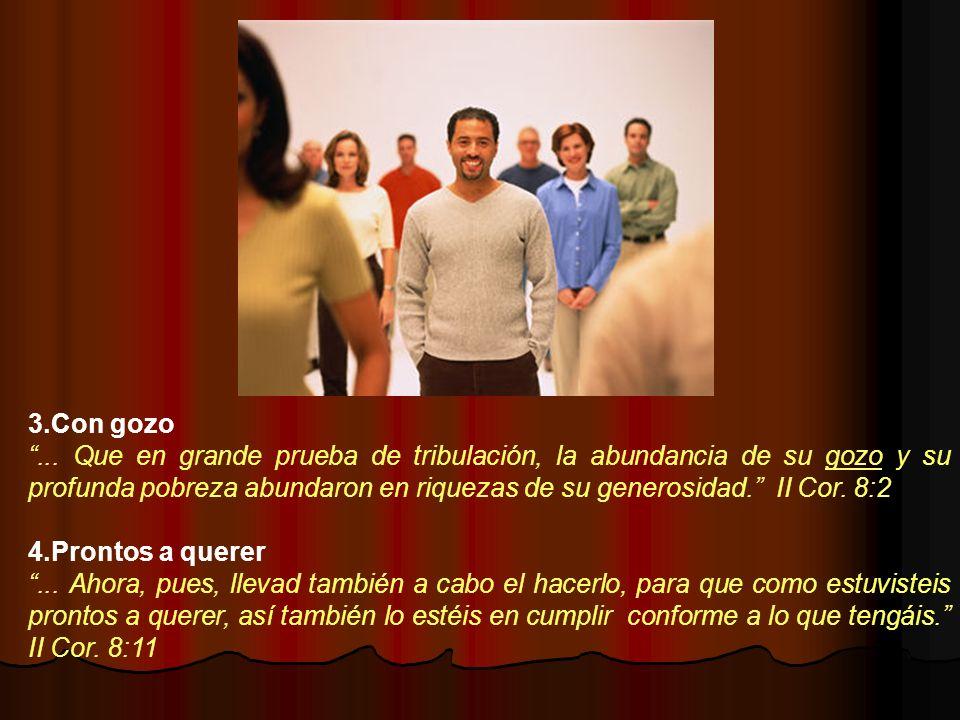 3.Con gozo... Que en grande prueba de tribulación, la abundancia de su gozo y su profunda pobreza abundaron en riquezas de su generosidad. II Cor. 8:2