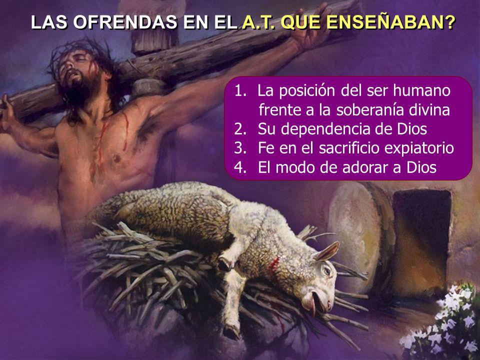 LAS OFRENDAS EN EL A.T. QUE ENSEÑABAN? 1. La posición del ser humano frente a la soberanía divina 2.Su dependencia de Dios 3.Fe en el sacrificio expia