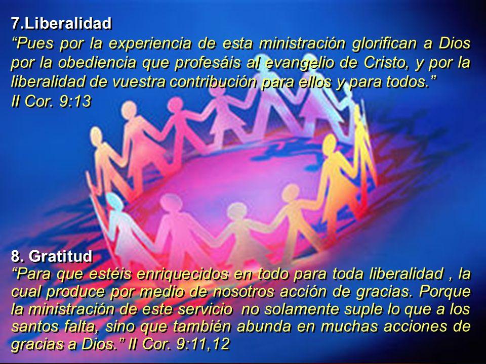 7.Liberalidad Pues por la experiencia de esta ministración glorifican a Dios por la obediencia que profesáis al evangelio de Cristo, y por la liberali