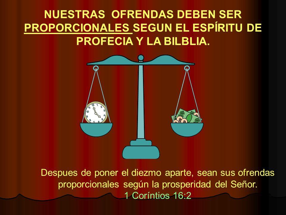 NUESTRAS OFRENDAS DEBEN SER PROPORCIONALES SEGUN EL ESPÍRITU DE PROFECIA Y LA BILBLIA. Despues de poner el diezmo aparte, sean sus ofrendas proporcion