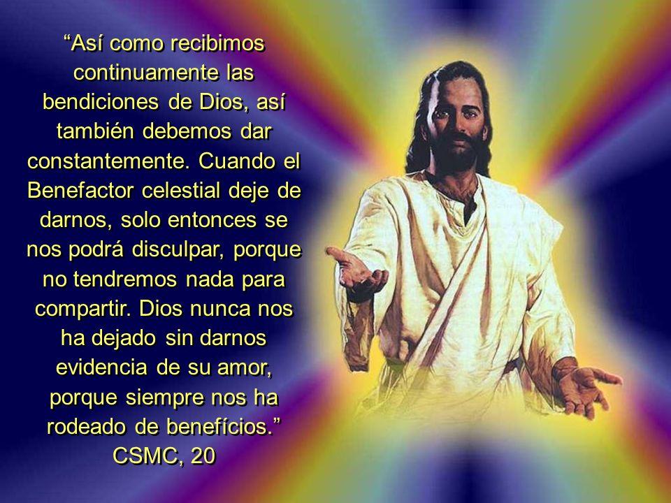 Así como recibimos continuamente las bendiciones de Dios, así también debemos dar constantemente. Cuando el Benefactor celestial deje de darnos, solo
