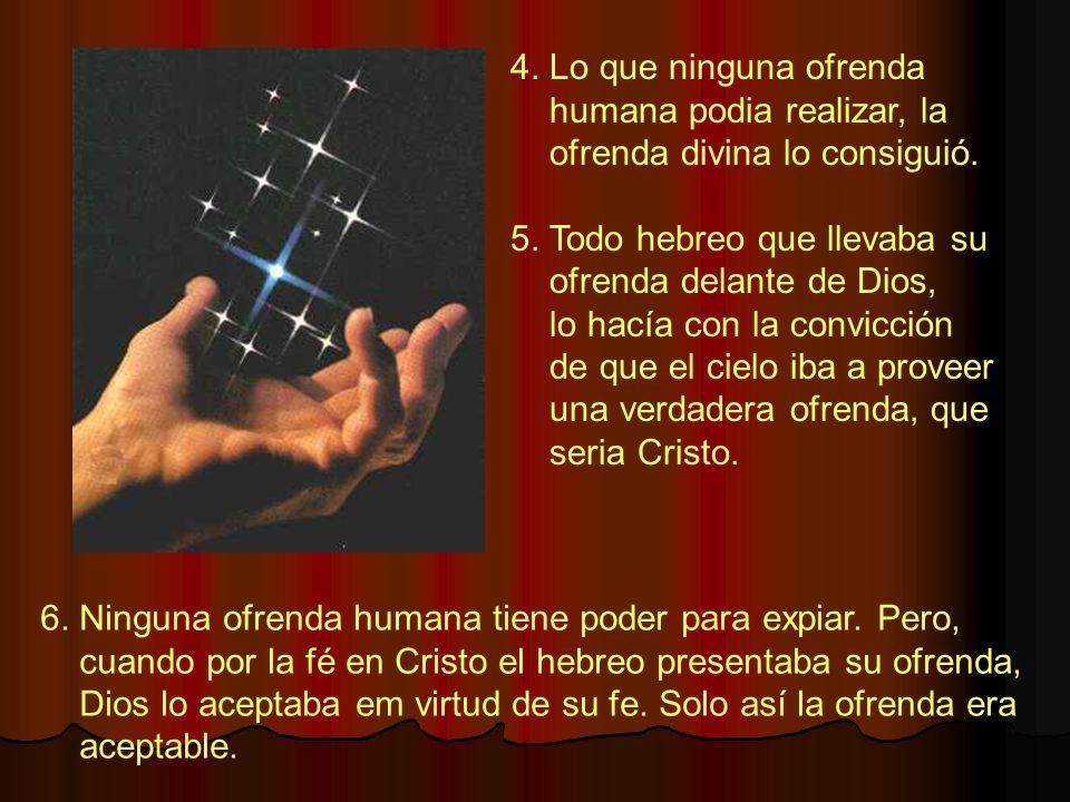 4. Lo que ninguna ofrenda humana podia realizar, la ofrenda divina lo consiguió. 5. Todo hebreo que llevaba su ofrenda delante de Dios, lo hacía con l
