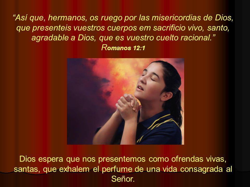 Así que, hermanos, os ruego por las misericordias de Dios, que presenteis vuestros cuerpos em sacrificio vivo, santo, agradable a Dios, que es vuestro