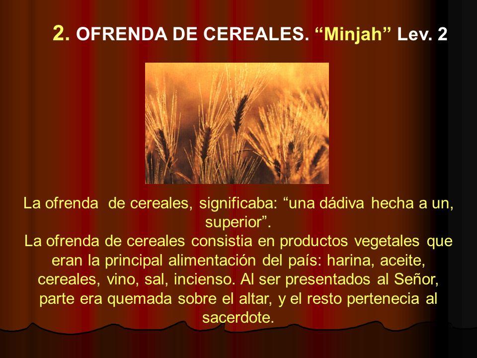 La ofrenda de cereales, significaba: una dádiva hecha a un, superior. La ofrenda de cereales consistia en productos vegetales que eran la principal al