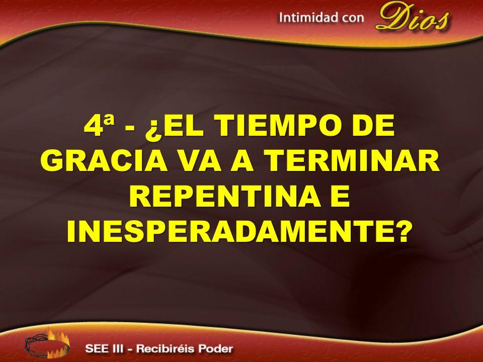 4ª - ¿EL TIEMPO DE GRACIA VA A TERMINAR REPENTINA E INESPERADAMENTE?