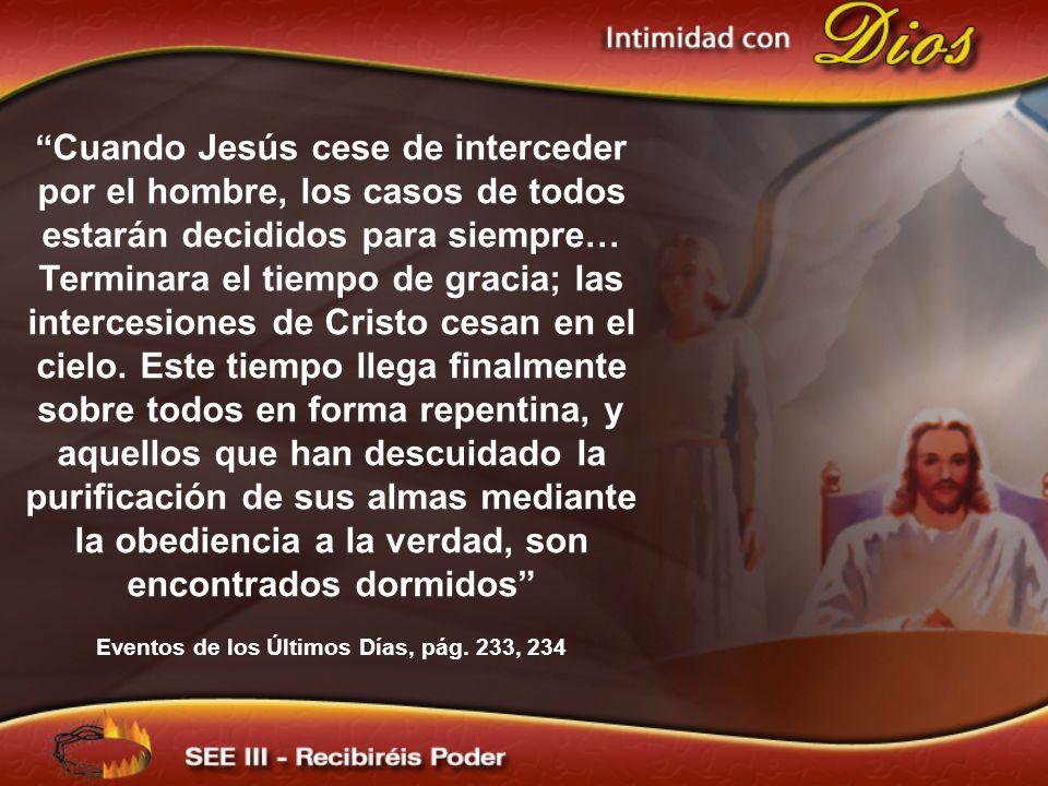 Cuando Jesús cese de interceder por el hombre, los casos de todos estarán decididos para siempre… Terminara el tiempo de gracia; las intercesiones de