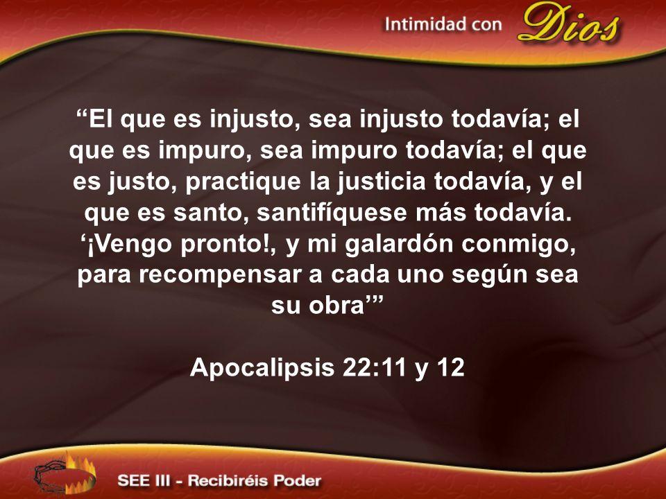 El que es injusto, sea injusto todavía; el que es impuro, sea impuro todavía; el que es justo, practique la justicia todavía, y el que es santo, santi
