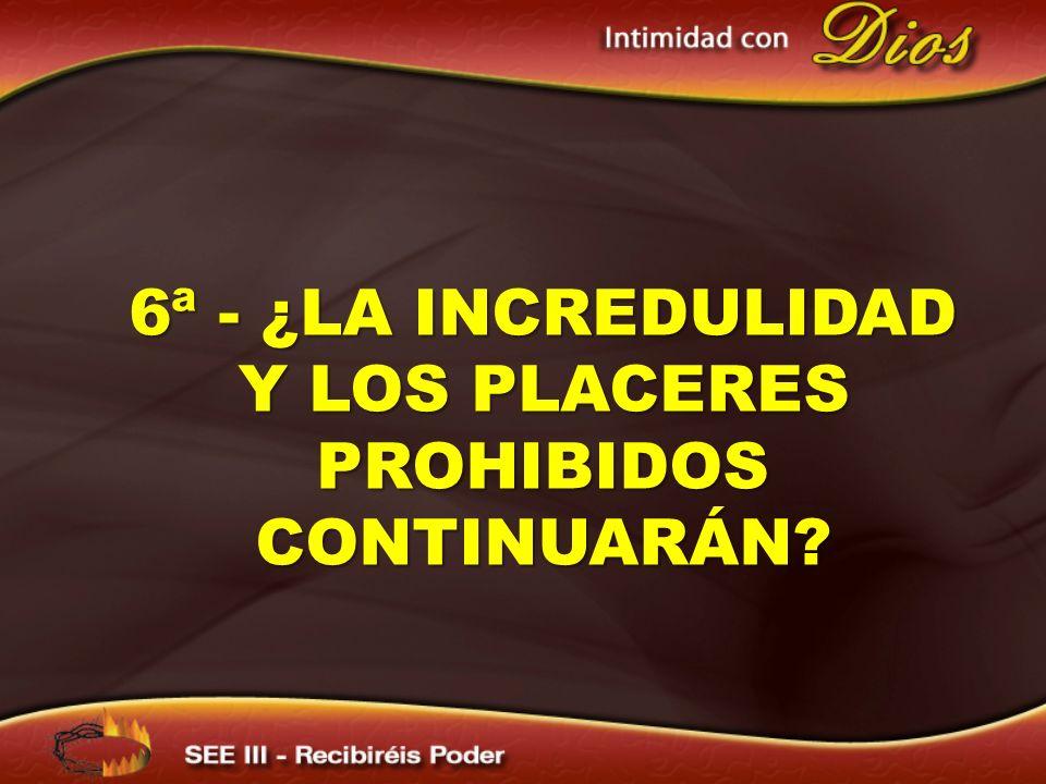 6ª - ¿LA INCREDULIDAD Y LOS PLACERES PROHIBIDOS CONTINUARÁN?