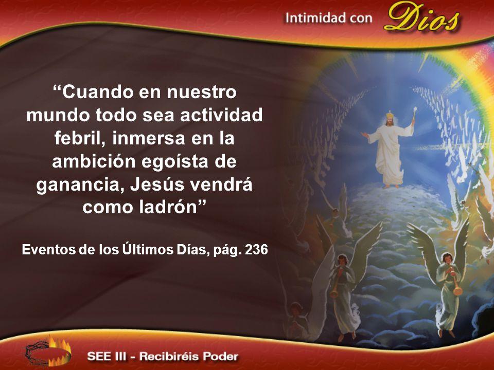 Cuando en nuestro mundo todo sea actividad febril, inmersa en la ambición egoísta de ganancia, Jesús vendrá como ladrón Eventos de los Últimos Días, p