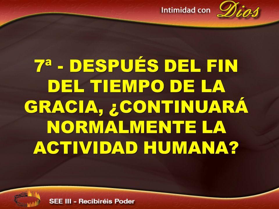 7ª - DESPUÉS DEL FIN DEL TIEMPO DE LA GRACIA, ¿CONTINUARÁ NORMALMENTE LA ACTIVIDAD HUMANA?