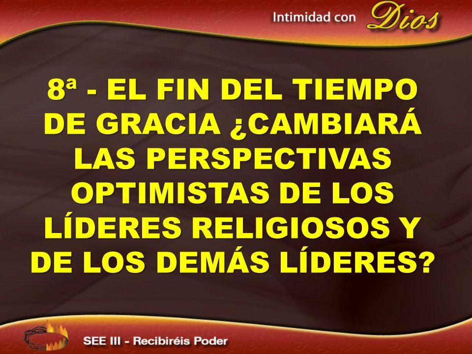 8ª - EL FIN DEL TIEMPO DE GRACIA ¿CAMBIARÁ LAS PERSPECTIVAS OPTIMISTAS DE LOS LÍDERES RELIGIOSOS Y DE LOS DEMÁS LÍDERES?