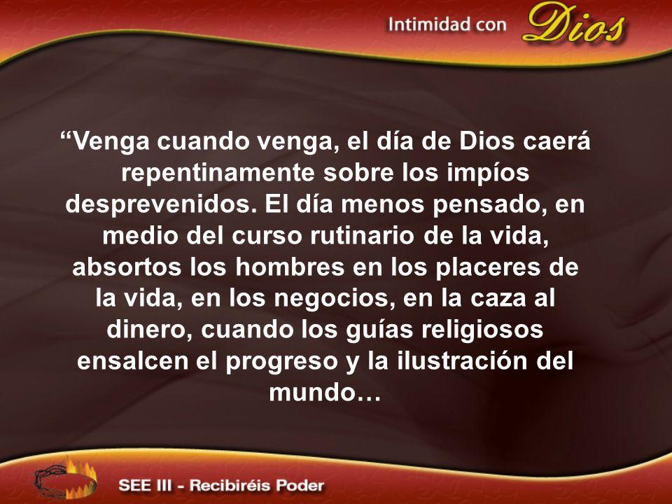 Venga cuando venga, el día de Dios caerá repentinamente sobre los impíos desprevenidos. El día menos pensado, en medio del curso rutinario de la vida,