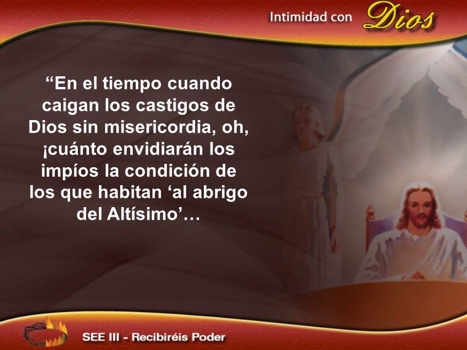 En el tiempo cuando caigan los castigos de Dios sin misericordia, oh, ¡cuánto envidiarán los impíos la condición de los que habitan al abrigo del Altí
