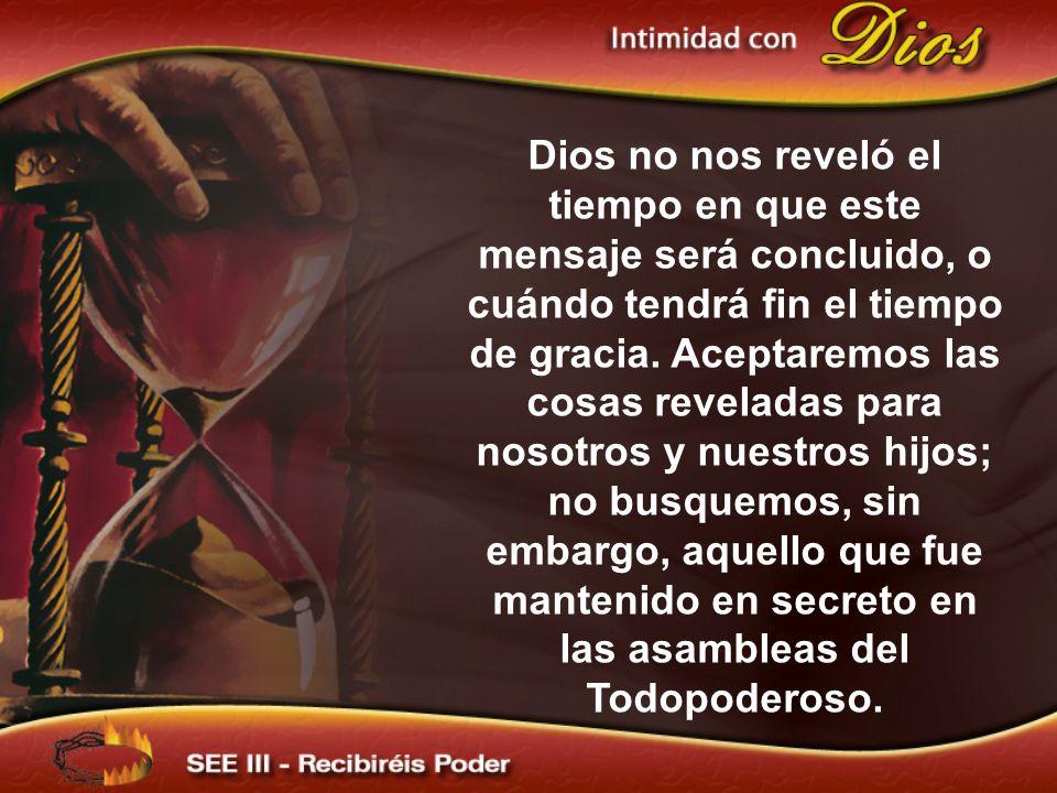 Dios no nos reveló el tiempo en que este mensaje será concluido, o cuándo tendrá fin el tiempo de gracia. Aceptaremos las cosas reveladas para nosotro