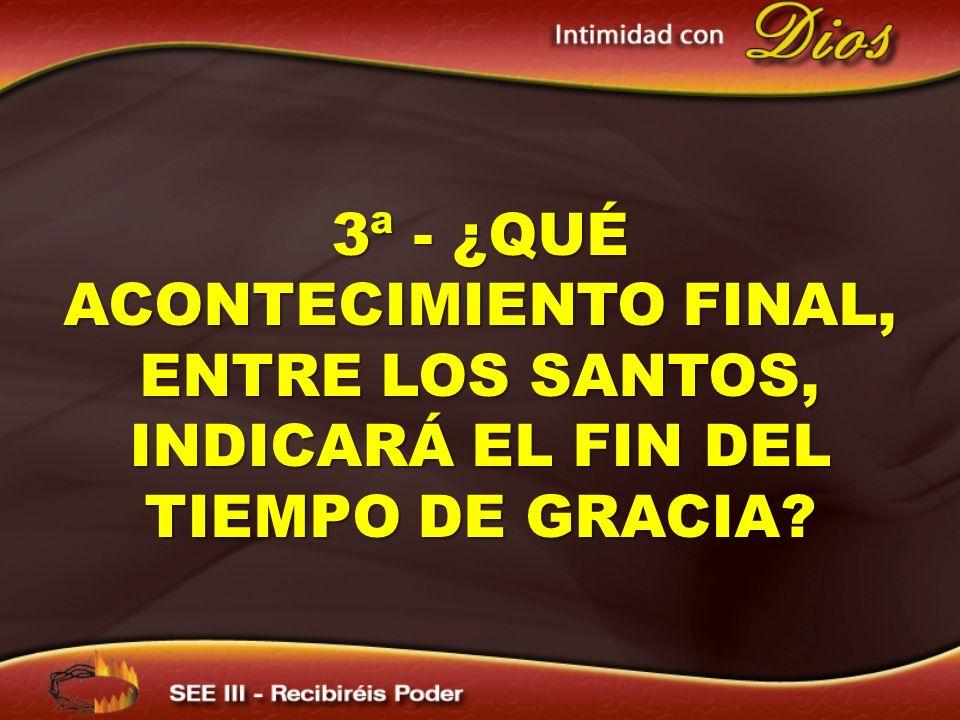3ª - ¿QUÉ ACONTECIMIENTO FINAL, ENTRE LOS SANTOS, INDICARÁ EL FIN DEL TIEMPO DE GRACIA?