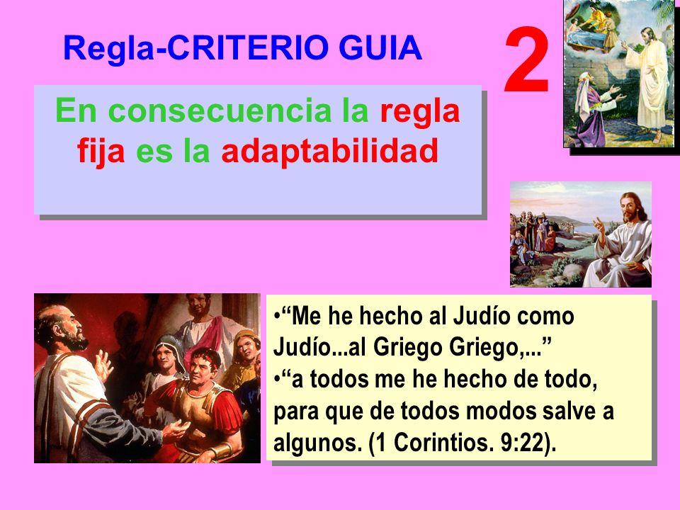 Regla-CRITERIO GUIA 2 En consecuencia la regla fija es la adaptabilidad Me he hecho al Judío como Judío...al Griego Griego,...