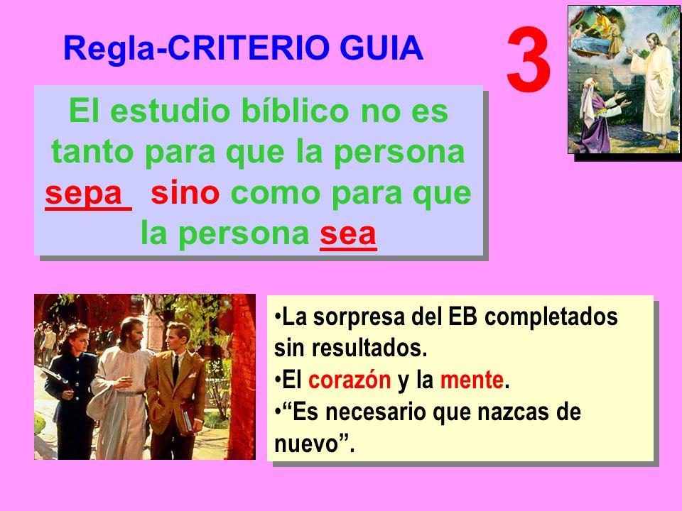 Regla-CRITERIO GUIA 3 El estudio bíblico no es tanto para que la persona sepa sino como para que la persona sea La sorpresa del EB completados sin resultados.