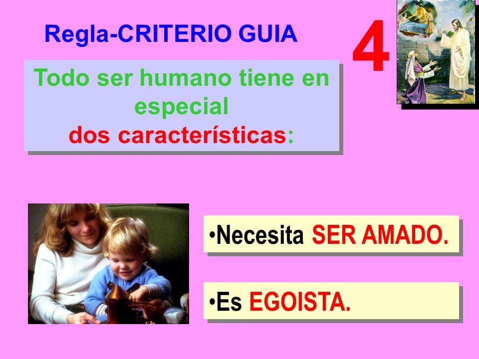 Regla-CRITERIO GUIA 4 Todo ser humano tiene en especial dos características: Todo ser humano tiene en especial dos características: Necesita SER AMADO.