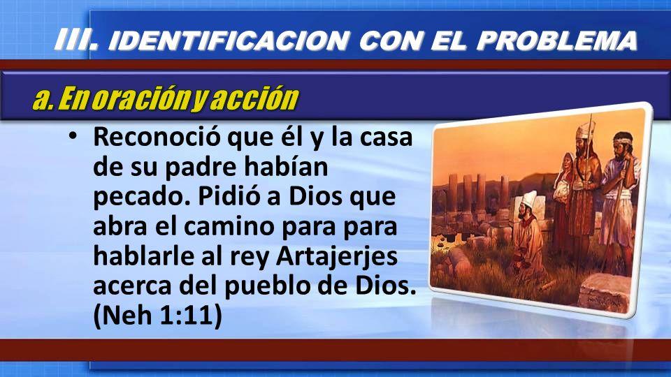 Reconoció que él y la casa de su padre habían pecado. Pidió a Dios que abra el camino para para hablarle al rey Artajerjes acerca del pueblo de Dios.