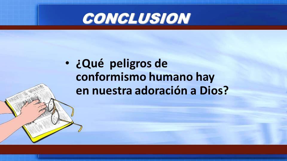 CONCLUSION ¿Qué peligros de conformismo humano hay en nuestra adoración a Dios?