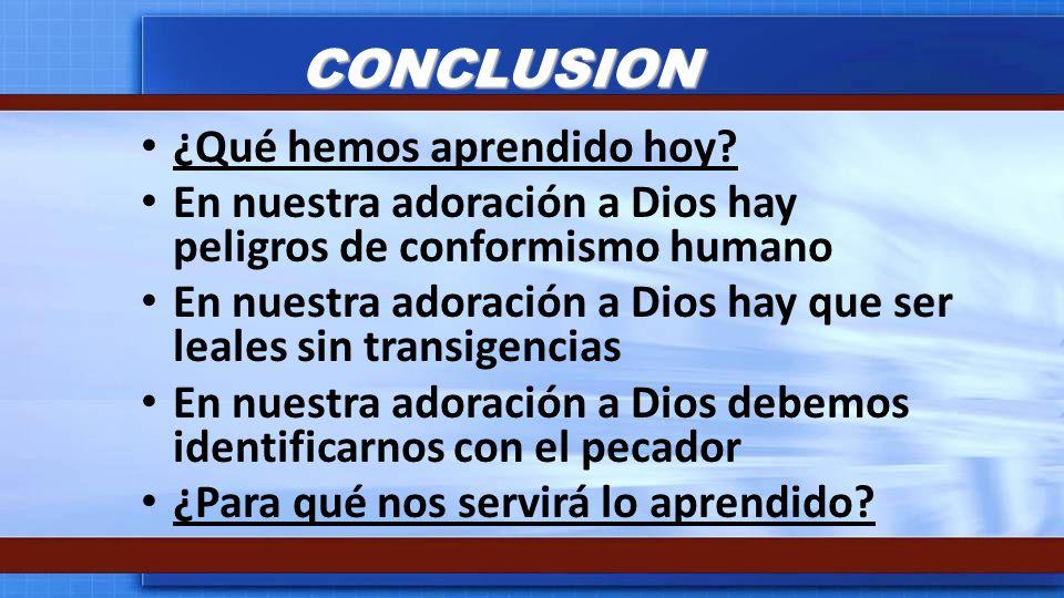 CONCLUSION ¿Qué hemos aprendido hoy? En nuestra adoración a Dios hay peligros de conformismo humano En nuestra adoración a Dios hay que ser leales sin