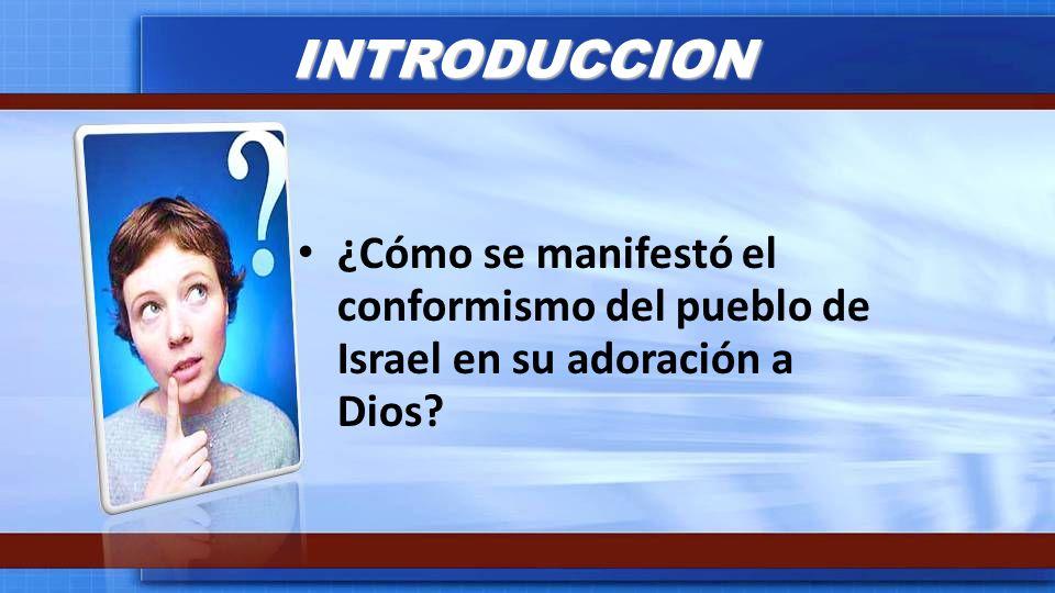 INTRODUCCION ¿Cómo se manifestó el conformismo del pueblo de Israel en su adoración a Dios?